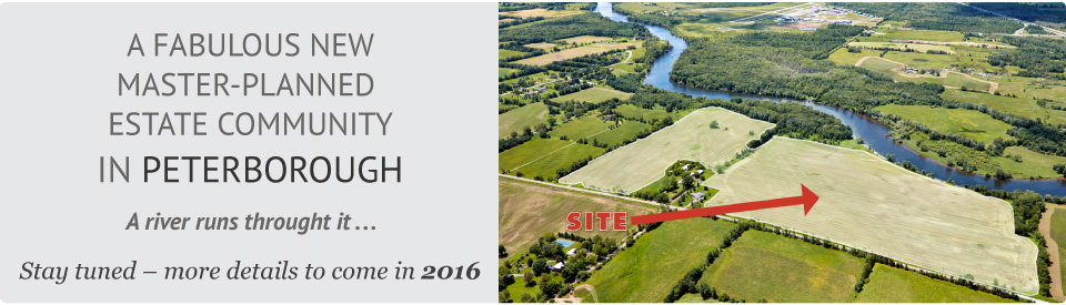 A FABULOUS NEW MASTER-PLANNED  ESTATE COMMUNITY IN PETERBOROUGH. A river runs throught it ... Stay tuned – more details to come in 2016